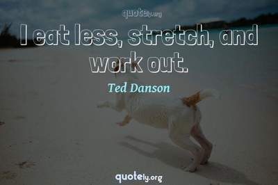 Photo Quote of I eat less, stretch, and work out.