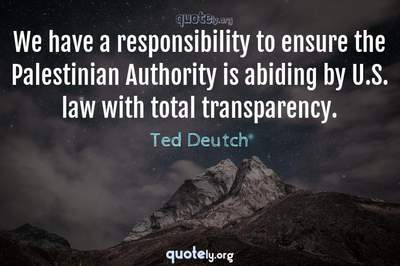 Photo Quote of We have a responsibility to ensure the Palestinian Authority is abiding by U.S. law with total transparency.