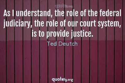 Photo Quote of As I understand, the role of the federal judiciary, the role of our court system, is to provide justice.