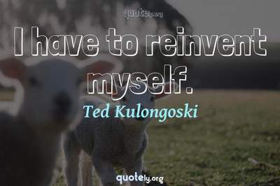 Photo Quote of I have to reinvent myself.