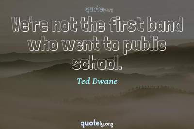 Photo Quote of We're not the first band who went to public school.