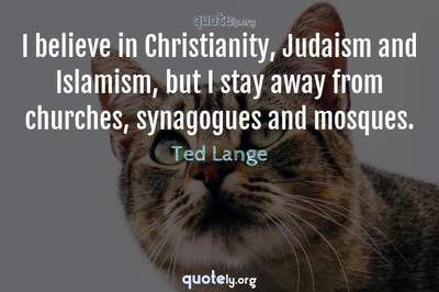 Photo Quote of I believe in Christianity, Judaism and Islamism, but I stay away from churches, synagogues and mosques.