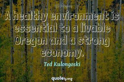 Photo Quote of A healthy environment is essential to a livable Oregon and a strong economy.