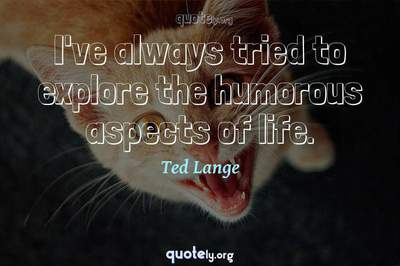 Photo Quote of I've always tried to explore the humorous aspects of life.
