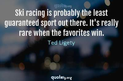Photo Quote of Ski racing is probably the least guaranteed sport out there. It's really rare when the favorites win.