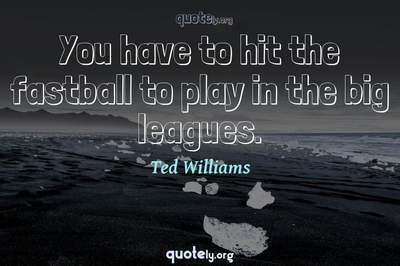 Photo Quote of You have to hit the fastball to play in the big leagues.