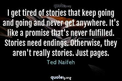 Photo Quote of I get tired of stories that keep going and going and never get anywhere. It's like a promise that's never fulfilled. Stories need endings. Otherwise, they aren't really stories. Just pages.
