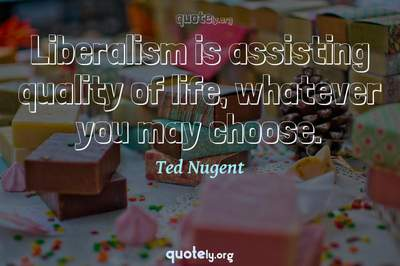 Photo Quote of Liberalism is assisting quality of life, whatever you may choose.
