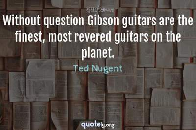 Photo Quote of Without question Gibson guitars are the finest, most revered guitars on the planet.