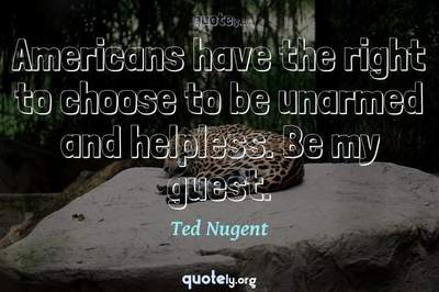 Photo Quote of Americans have the right to choose to be unarmed and helpless. Be my guest.