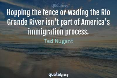 Photo Quote of Hopping the fence or wading the Rio Grande River isn't part of America's immigration process.