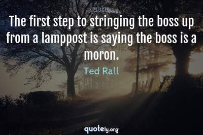 Photo Quote of The first step to stringing the boss up from a lamppost is saying the boss is a moron.