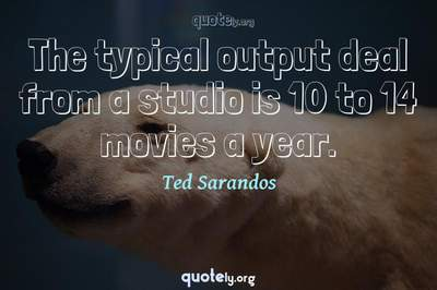 Photo Quote of The typical output deal from a studio is 10 to 14 movies a year.