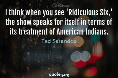 Photo Quote of I think when you see 'Ridiculous Six,' the show speaks for itself in terms of its treatment of American Indians.