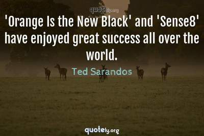 Photo Quote of 'Orange Is the New Black' and 'Sense8' have enjoyed great success all over the world.