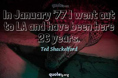 Photo Quote of In January '77 I went out to LA and have been here 26 years.