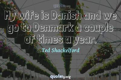 Photo Quote of My wife is Danish and we go to Denmark a couple of times a year.