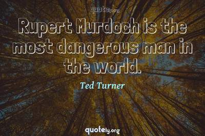 Photo Quote of Rupert Murdoch is the most dangerous man in the world.