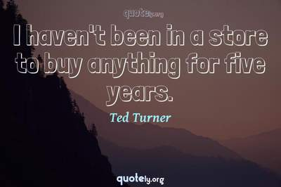 Photo Quote of I haven't been in a store to buy anything for five years.