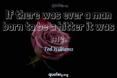 Photo Quote of If there was ever a man born to be a hitter it was me.