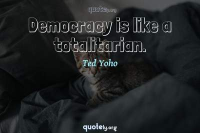 Photo Quote of Democracy is like a totalitarian.