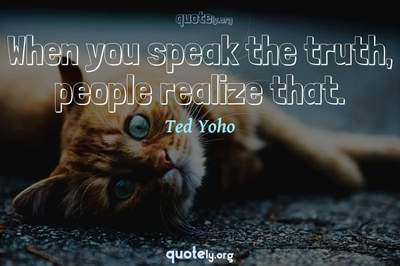Photo Quote of When you speak the truth, people realize that.