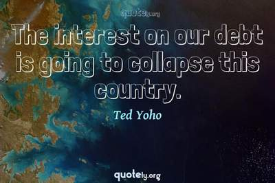 Photo Quote of The interest on our debt is going to collapse this country.