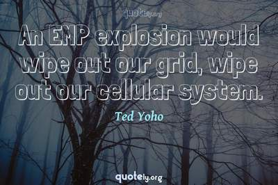 Photo Quote of An EMP explosion would wipe out our grid, wipe out our cellular system.