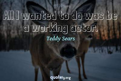 Photo Quote of All I wanted to do was be a working actor.