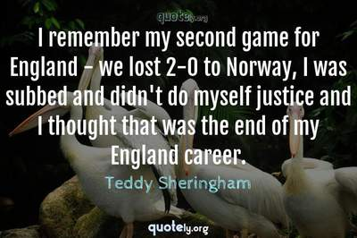 Photo Quote of I remember my second game for England - we lost 2-0 to Norway, I was subbed and didn't do myself justice and I thought that was the end of my England career.