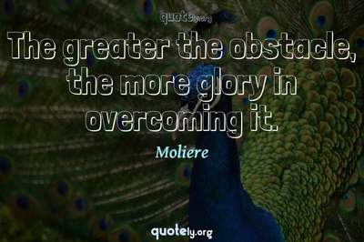Photo Quote of The greater the obstacle, the more glory in overcoming it.