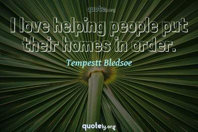 Photo Quote of I love helping people put their homes in order.