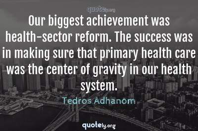Photo Quote of Our biggest achievement was health-sector reform. The success was in making sure that primary health care was the center of gravity in our health system.