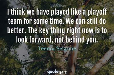 Photo Quote of I think we have played like a playoff team for some time. We can still do better. The key thing right now is to look forward, not behind you.