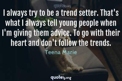Photo Quote of I always try to be a trend setter. That's what I always tell young people when I'm giving them advice. To go with their heart and don't follow the trends.