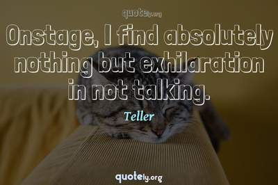 Photo Quote of Onstage, I find absolutely nothing but exhilaration in not talking.