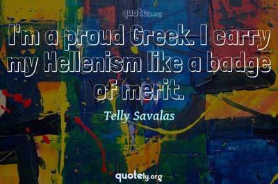 Photo Quote of I'm a proud Greek. I carry my Hellenism like a badge of merit.