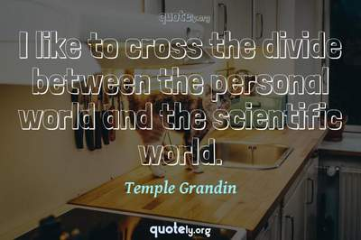 Photo Quote of I like to cross the divide between the personal world and the scientific world.