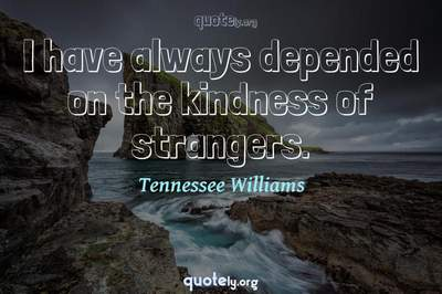 Photo Quote of I have always depended on the kindness of strangers.