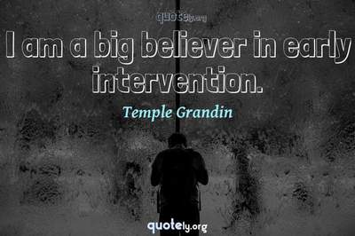 Photo Quote of I am a big believer in early intervention.