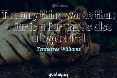 Photo Quote of The only thing worse than a liar is a liar that's also a hypocrite!