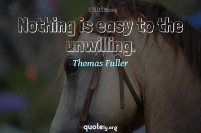 Photo Quote of Nothing is easy to the unwilling.