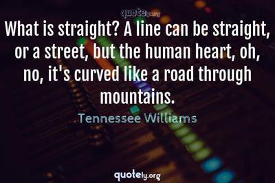 Photo Quote of What is straight? A line can be straight, or a street, but the human heart, oh, no, it's curved like a road through mountains.