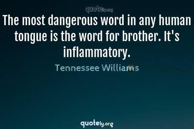 Photo Quote of The most dangerous word in any human tongue is the word for brother. It's inflammatory.