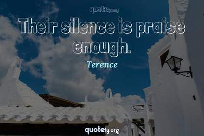 Photo Quote of Their silence is praise enough.