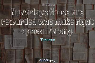 Photo Quote of Nowadays those are rewarded who make right appear wrong.