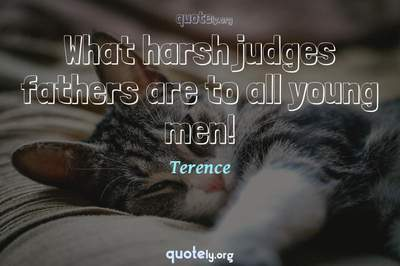 Photo Quote of What harsh judges fathers are to all young men!