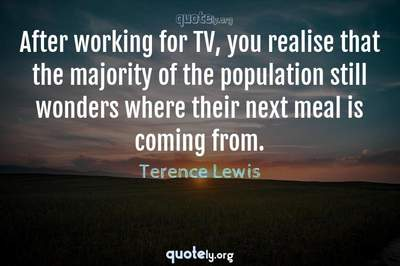 Photo Quote of After working for TV, you realise that the majority of the population still wonders where their next meal is coming from.