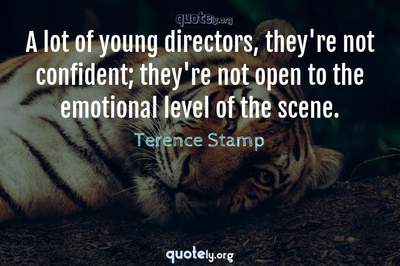 Photo Quote of A lot of young directors, they're not confident; they're not open to the emotional level of the scene.