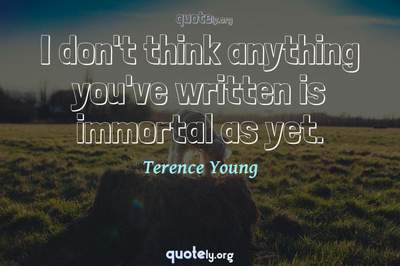 Photo Quote of I don't think anything you've written is immortal as yet.